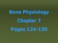 Bone Physiology Chapter 7 Pages 124-130. STRUCTURE: Epiphysis Ends of bones, enlarged for joining with the next bone— proximal and distal.