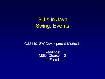 GUIs in Java Swing, Events CS2110, SW Development Methods Readings: MSD, Chapter 12 Lab Exercise.