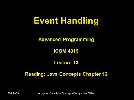 Fall 2006Adapded from Java Concepts Companion Slides1 Event Handling Advanced Programming ICOM 4015 Lecture 13 Reading: Java Concepts Chapter 12.