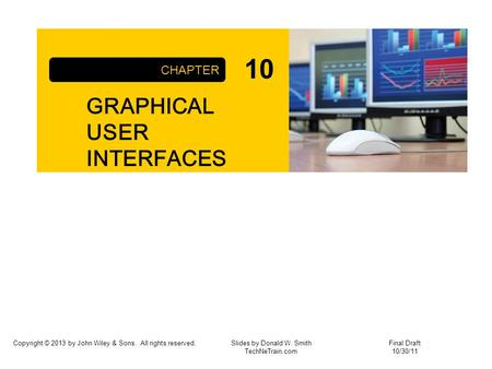 Copyright © 2013 by John Wiley & Sons. All rights reserved. GRAPHICAL USER INTERFACES CHAPTER Slides by Donald W. Smith TechNeTrain.com Final Draft 10/30/11.