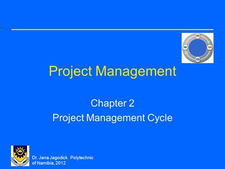 Dr. Jana Jagodick Polytechnic of Namibia, 2012 Project Management Chapter 2 Project Management Cycle.