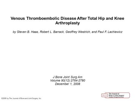 Venous Thromboembolic Disease After Total Hip and Knee Arthroplasty by Steven B. Haas, Robert L. Barrack, Geoffrey Westrich, and Paul F. Lachiewicz J Bone.