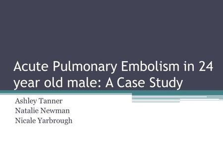 Acute Pulmonary Embolism in 24 year old male: A Case Study Ashley Tanner Natalie Newman Nicale Yarbrough.