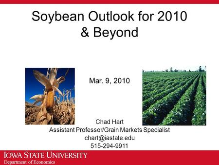 Department of Economics Soybean Outlook for 2010 & Beyond Mar. 9, 2010 Chad Hart Assistant Professor/Grain Markets Specialist 515-294-9911.