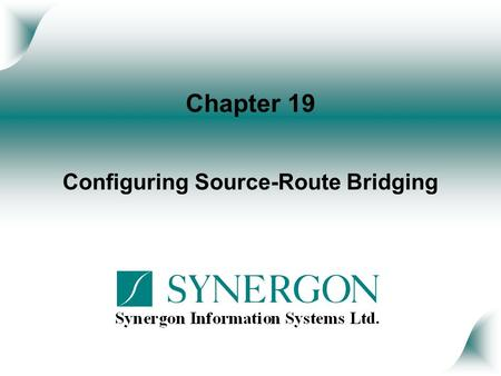 Chapter 19 Configuring Source-Route Bridging. Objectives Upon completion of this chapter, you will be able to perform the following tasks: Describe the.