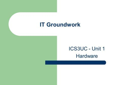 IT Groundwork ICS3UC - Unit 1 Hardware. Overview of Computer System.