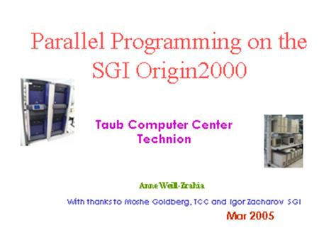Parallel Programming on the SGI Origin2000 With thanks to Igor Zacharov / Benoit Marchand, SGI Taub Computer Center Technion Moshe Goldberg,