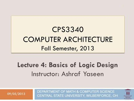 CPS3340 COMPUTER ARCHITECTURE Fall Semester, 2013 09/05/2013 Lecture 4: Basics of Logic Design Instructor: Ashraf Yaseen DEPARTMENT OF MATH & COMPUTER.