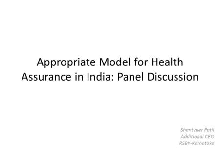 Appropriate Model for Health Assurance in India: Panel Discussion Shantveer Patil Additional CEO RSBY-Karnataka.