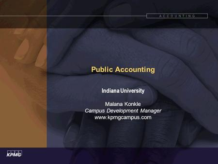 A C C O U N T I N G Public Accounting Indiana University Malana Konkle Campus Development Manager www.kpmgcampus.com.