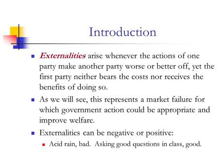 Introduction Externalities arise whenever the actions of one party make another party worse or better off, yet the first party neither bears the costs.
