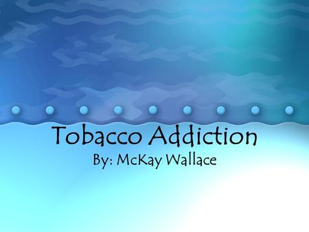 Tobacco Addiction By: McKay Wallace. What is tobacco addiction? When people are addicted, they have a compulsive need to seek out and use a substance,