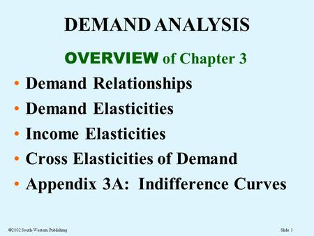 Slide 1  2002 South-Western Publishing DEMAND ANALYSIS OVERVIEW of Chapter 3 Demand Relationships Demand Elasticities Income Elasticities Cross Elasticities.