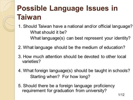 Possible Language Issues in Taiwan 1. Should Taiwan have a national and/or official language? What should it be? What language(s) can best represent your.