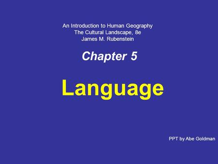 Chapter 5 Language PPT by Abe Goldman An Introduction to Human Geography The Cultural Landscape, 8e James M. Rubenstein.