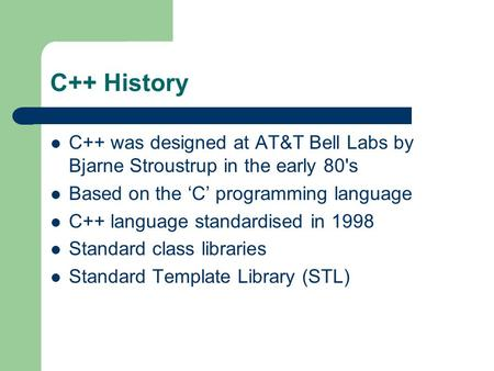 C++ History C++ was designed at AT&T Bell Labs by Bjarne Stroustrup in the early 80's Based on the 'C' programming language C++ language standardised in.