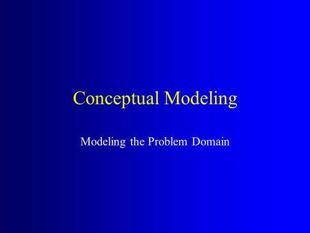 Conceptual Modeling Modeling the Problem Domain. Conceptual Modeling Decompose problem space into comprehensible concepts. Clarify the terminology or.