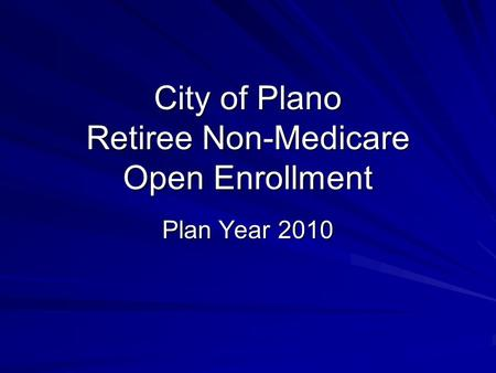 City of Plano Retiree Non-Medicare Open Enrollment Plan Year 2010.