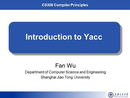 CS308 Compiler Principles Introduction to Yacc Fan Wu Department of Computer Science and Engineering Shanghai Jiao Tong University.