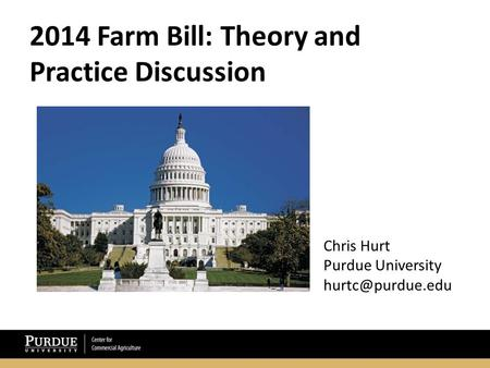 2014 Farm Bill: Theory and Practice Discussion Chris Hurt Purdue University