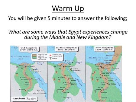 Warm Up You will be given 5 minutes to answer the following; What are some ways that Egypt experiences change during the Middle and New Kingdom?