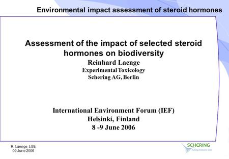 Environmental impact assessment of steroid hormones R. Laenge, LGE 09 June 2006 Assessment of the impact of selected steroid hormones on biodiversity Reinhard.