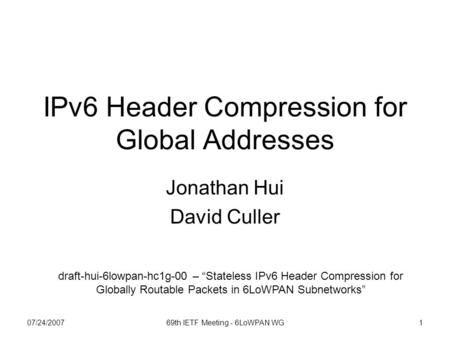 "07/24/200769th IETF Meeting - 6LoWPAN WG1 IPv6 Header Compression for Global Addresses Jonathan Hui David Culler draft-hui-6lowpan-hc1g-00 – ""Stateless."
