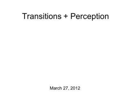 Transitions + Perception March 27, 2012 Tidbits First: Guidelines for the final project report So far, I have two people who want to present their projects.