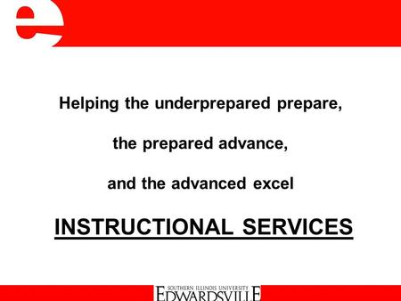 Helping the underprepared prepare, the prepared advance, and the advanced excel INSTRUCTIONAL SERVICES Instructional Services.