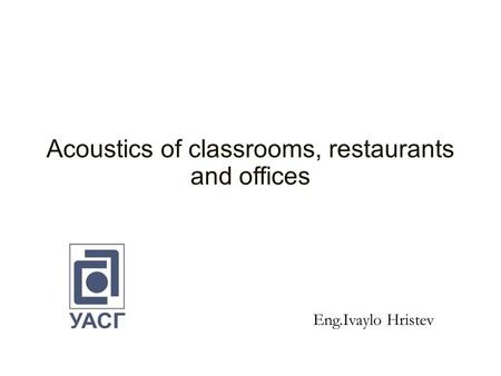 Acoustics of classrooms, restaurants and offices Eng.Ivaylo Hristev.