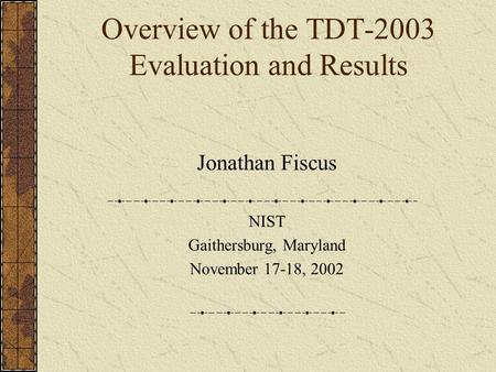 Overview of the TDT-2003 Evaluation and Results Jonathan Fiscus NIST Gaithersburg, Maryland November 17-18, 2002.