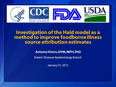 Investigation of the Hald model as a method to improve foodborne illness source attribution estimates Antonio Vieira, DVM, MPH, PhD Enteric Diseases Epidemiology.