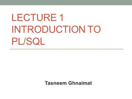 LECTURE 1 INTRODUCTION TO PL/SQL Tasneem Ghnaimat.