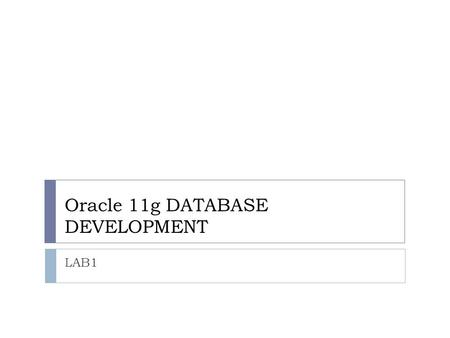 Oracle 11g DATABASE DEVELOPMENT LAB1. Introduction  Oracle 11g Database:-  Oracle 11g database is designed for some features, which helps to the organizations.