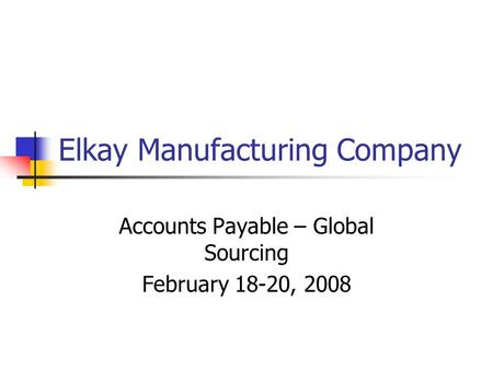Elkay Manufacturing Company Accounts Payable – Global Sourcing February 18-20, 2008.