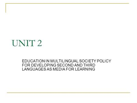 UNIT 2 EDUCATION IN MULTILINGUAL SOCIETY POLICY FOR DEVELOPING SECOND AND THIRD LANGUAGES AS MEDIA FOR LEARNING.