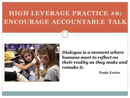 HIGH LEVERAGE PRACTICE #6: ENCOURAGE ACCOUNTABLE TALK Dialogue is a moment where humans meet to reflect on their reality as they make and remake it. Paulo.