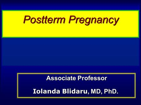 Postterm Pregnancy Associate Professor Iolanda Blidaru, MD, PhD.