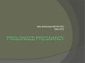 Max Brinsmead MB BS PhD May 2015. Definition and Incidence  Prolonged pregnancy is defined as that proceeding beyond 42 weeks gestation  In the absence.