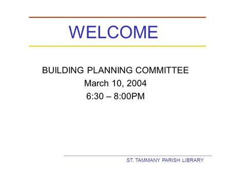 ST. TAMMANY PARISH LIBRARY WELCOME BUILDING PLANNING COMMITTEE March 10, 2004 6:30 – 8:00PM.
