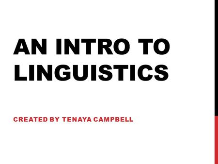 AN INTRO TO LINGUISTICS CREATED BY TENAYA CAMPBELL.