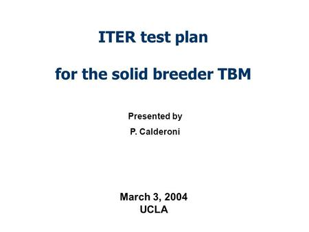 ITER test plan for the solid breeder TBM Presented by P. Calderoni March 3, 2004 UCLA.