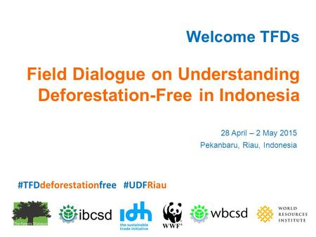 Welcome TFDs Field Dialogue on Understanding Deforestation-Free in Indonesia 28 April – 2 May 2015 Pekanbaru, Riau, Indonesia #TFDdeforestationfree #UDFRiau.