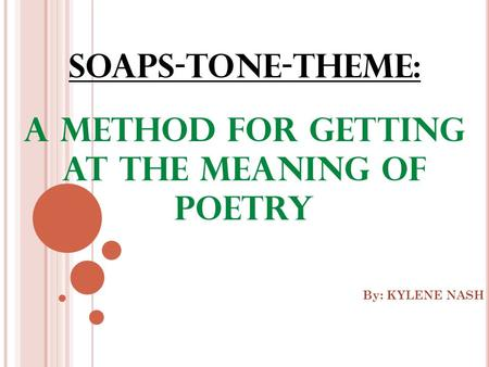 SOAPS-Tone-Theme: A method for getting at the meaning of poetry By: KYLENE NASH.