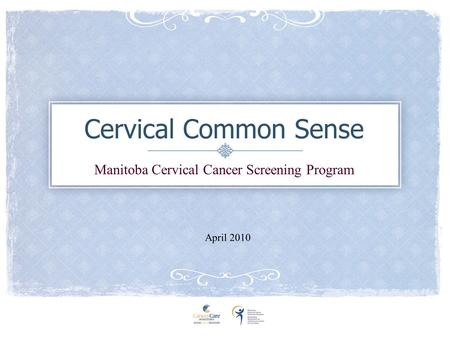 Cervical Common Sense Manitoba Cervical Cancer Screening Program April 2010.