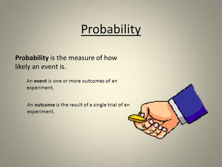 Probability Probability is the measure of how likely an event is. An event is one or more outcomes of an experiment. An outcome is the result of a single.