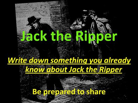 Jack the Ripper Write down something you already know about Jack the Ripper Be prepared to share.