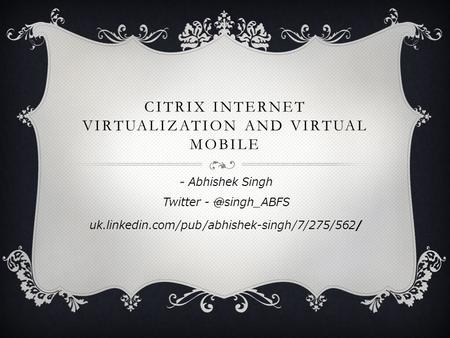 CITRIX INTERNET VIRTUALIZATION AND VIRTUAL MOBILE - Abhishek Singh Twitter uk.linkedin.com/pub/abhishek-singh/7/275/562/