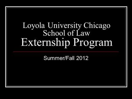 Loyola University Chicago School of Law Externship Program Summer/Fall 2012.