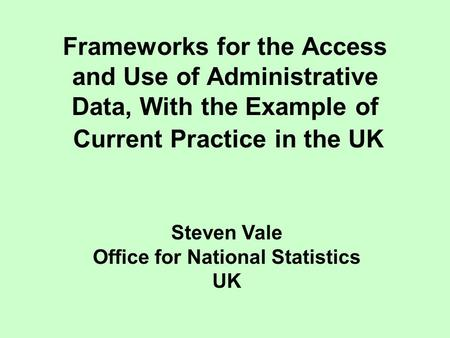Frameworks for the Access and Use of Administrative Data, With the Example of Current Practice in the UK Steven Vale Office for National Statistics UK.